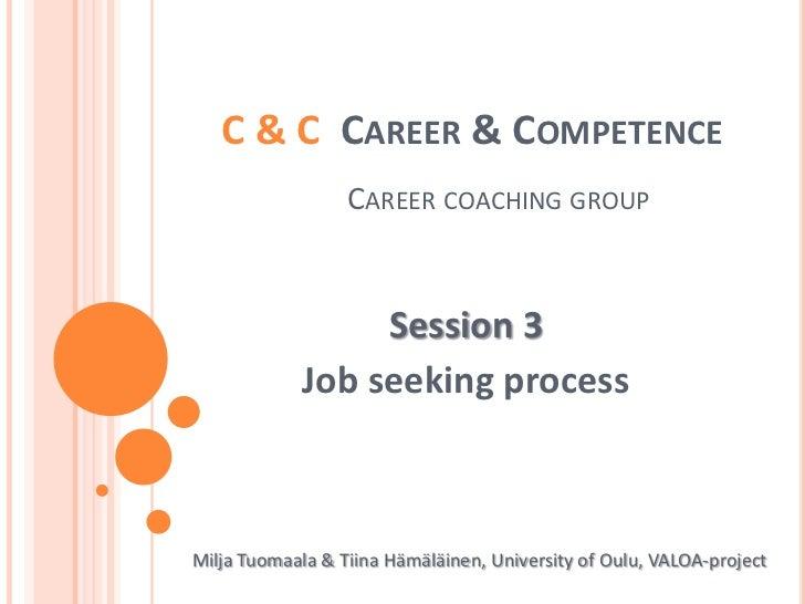 C & C  Career & CompetenceCareercoachinggroup<br />Session 3<br />Job seekingprocess<br />Milja Tuomaala & Tiina Hämäläine...