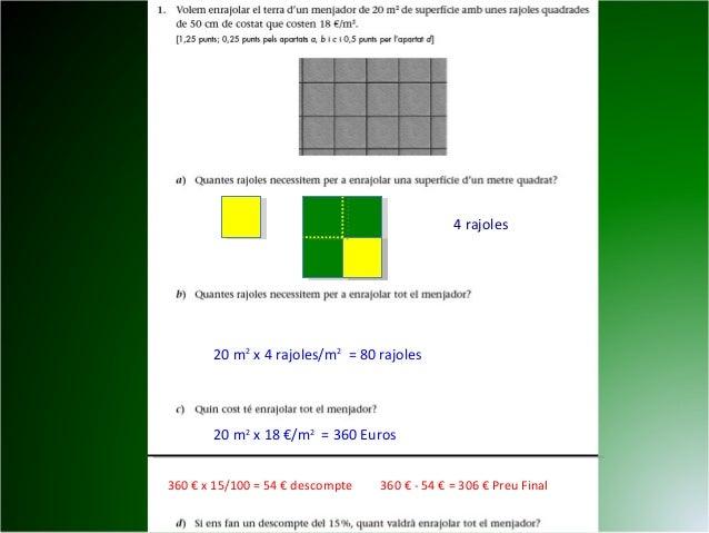 4 rajoles 20 m2 x 4 rajoles/m2 = 80 rajoles 20 m2 x 18 €/m2 = 360 Euros 360 € x 15/100 = 54 € descompte 360 € - 54 € = 306...