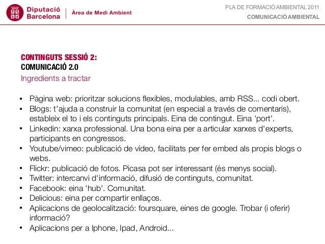 PLA DE FORMACIÓ AMBIENTAL 2011 COMUNICACIÓ AMBIENTAL CONTINGUTS SESSIÓ 2: COMUNICACIÓ 2.0 Ingredients a tractar • Pàgina w...