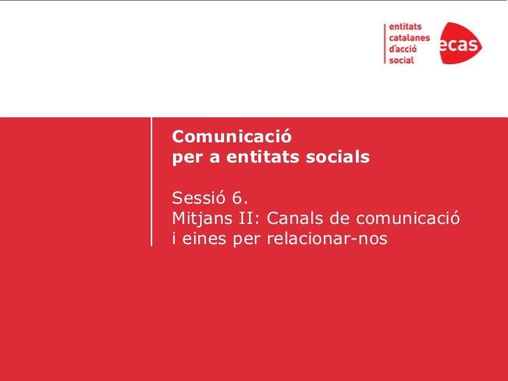 Comunicacióper a entitats socialsSessió 6.Mitjans II: Canals de comunicaciói eines per relacionar-nos