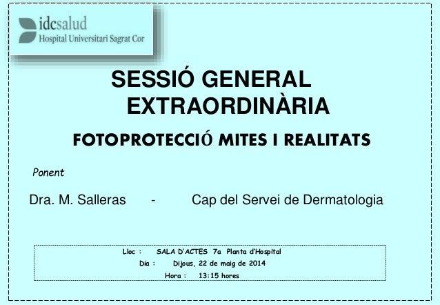 SESSIÓ GENERAL EXTRAORDINÀRIA FOTOPROTECCIÓ MITES I REALITATS Ponent Dra. M. Salleras - Cap del Servei de Dermatologia Llo...