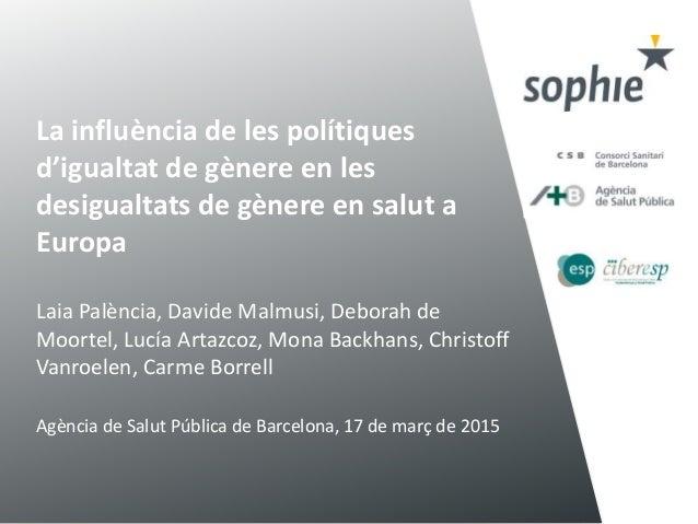 La influència de les polítiques d'igualtat de gènere en les desigualtats de gènere en salut a Europa Laia Palència, Davide...