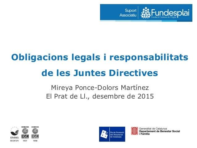 Obligacions legals i responsabilitats de les Juntes Directives Mireya Ponce-Dolors Martínez El Prat de Ll., desembre de 20...
