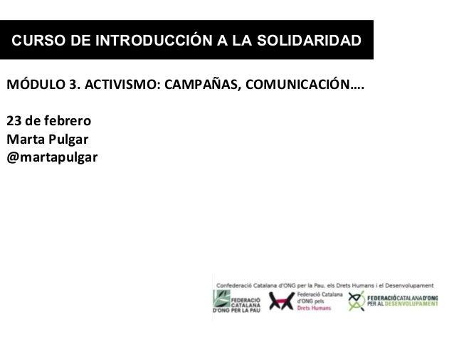 CURSO DE INTRODUCCIÓN A LA SOLIDARIDADMÓDULO 3. ACTIVISMO: CAMPAÑAS, COMUNICACIÓN….23 de febreroMarta Pulgar@martapulgar