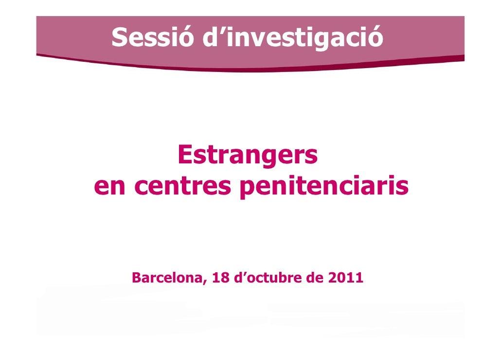 Sessió d'investigació      Estrangersen centres penitenciaris  Barcelona, 18 d'octubre de 2011