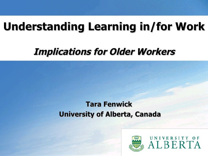 Understanding Learning in/for Work  Implications for Older Workers Tara Fenwick  University of Alberta, Canada