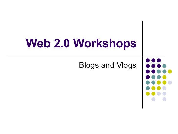 Web 2.0 Workshops Blogs and Vlogs