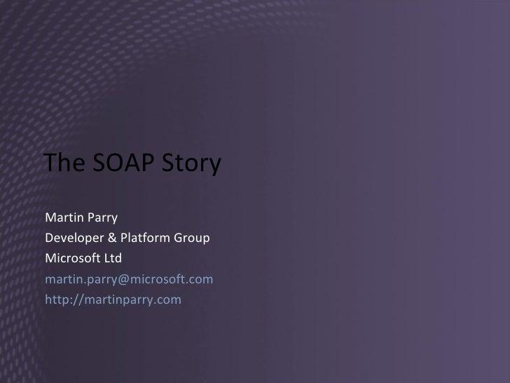 The SOAP Story Martin Parry Developer & Platform Group Microsoft Ltd [email_address]   http://martinparry.com