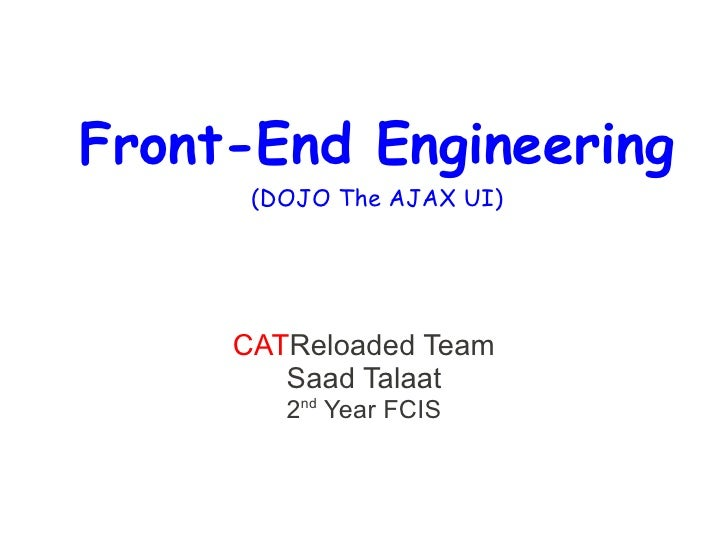 Front-End Engineering       (DOJO The AJAX UI)          CATReloaded Team         Saad Talaat         2nd Year FCIS