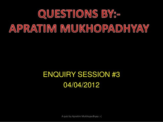 ENQUIRY SESSION #3 04/04/2012  A quiz by Apratim Mukhopadhyay :-(