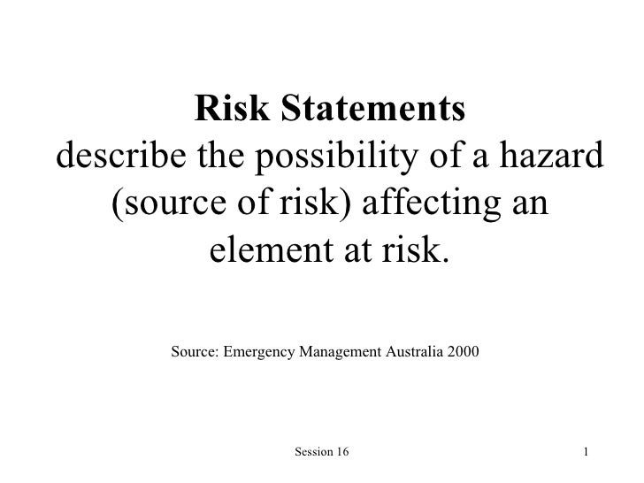 Risk Statements describe the possibility of a hazard (source of risk) affecting an element at risk. Source: Emergency Mana...