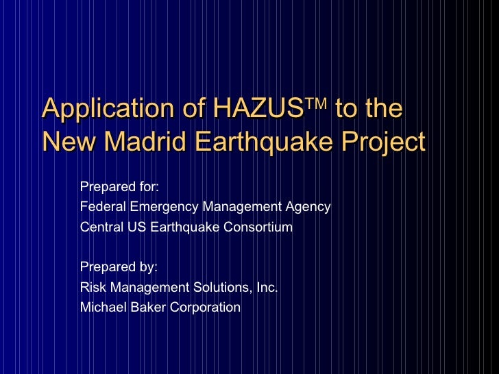 Application of HAZUS TM  to the New Madrid Earthquake Project Prepared for: Federal Emergency Management Agency  Central U...