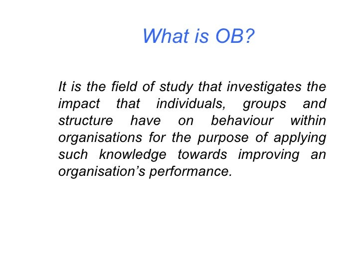 What is OB? It is the field of study that investigates the impact that individuals, groups and structure have on behaviour...