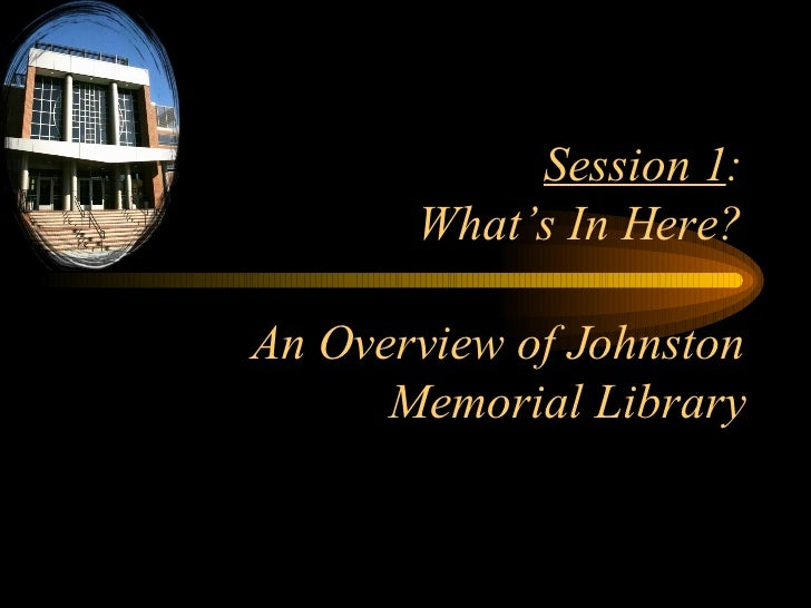 Session 1 : What's In Here? An Overview of Johnston Memorial Library