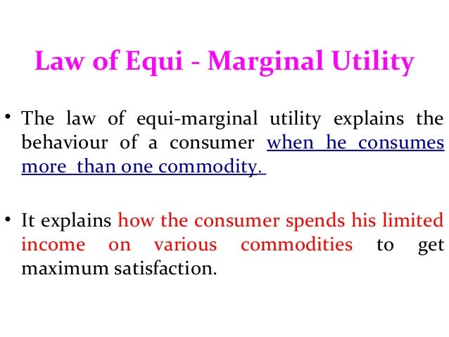 equi marginal utility Limitations of the law of equi-marginal utility like other economic laws, the law of equi-marginal utility too is a mere statement of a tendency the actual expenditure of individuals may not actually conform to this law this may be due to the following limitations: 1 no rational and conscious calculations-.