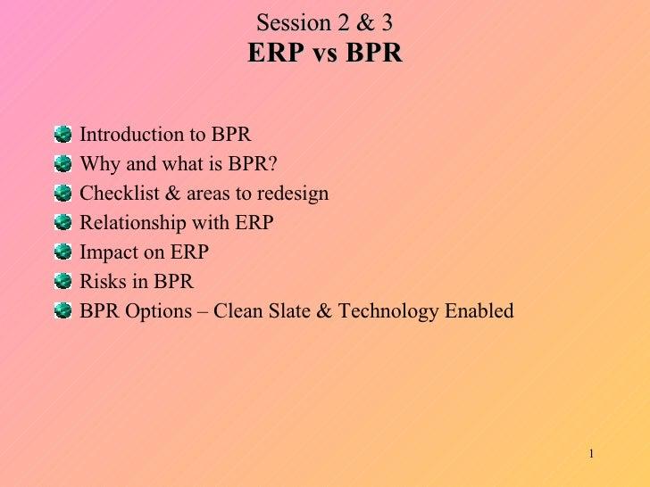 Session 2 & 3 ERP vs BPR <ul><li>Introduction to BPR </li></ul><ul><li>Why and what is BPR? </li></ul><ul><li>Checklist & ...