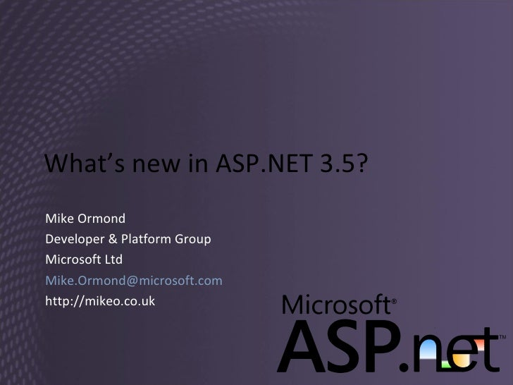What's new in ASP.NET 3.5? Mike Ormond Developer & Platform Group Microsoft Ltd [email_address] http://mikeo.co.uk