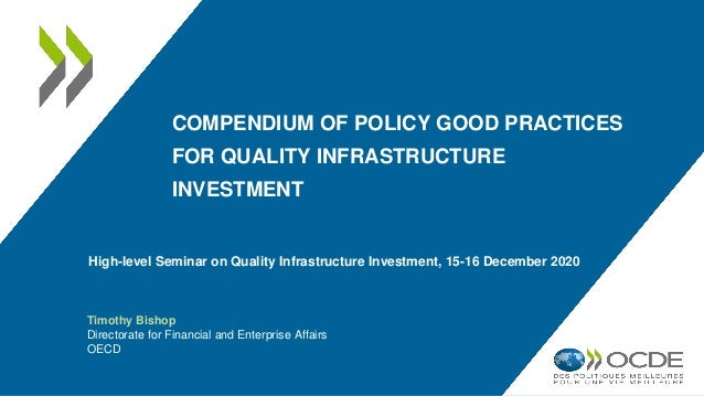 COMPENDIUM OF POLICY GOOD PRACTICES FOR QUALITY INFRASTRUCTURE INVESTMENT Timothy Bishop Directorate for Financial and Ent...