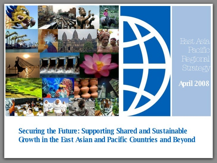 Securing the Future: Supporting Shared and Sustainable Growth in the East Asian and Pacific Countries and Beyond East Asia...