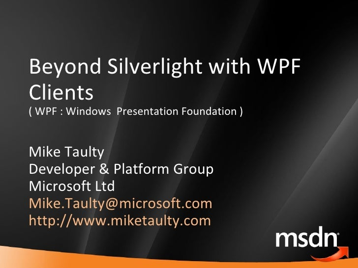 Beyond Silverlight with WPF Clients ( WPF : Windows  Presentation Foundation ) Mike Taulty Developer & Platform Group Micr...