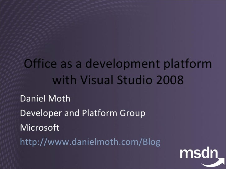 Office as a development platform  with Visual Studio 2008  Daniel Moth Developer and Platform Group Microsoft http://www.d...