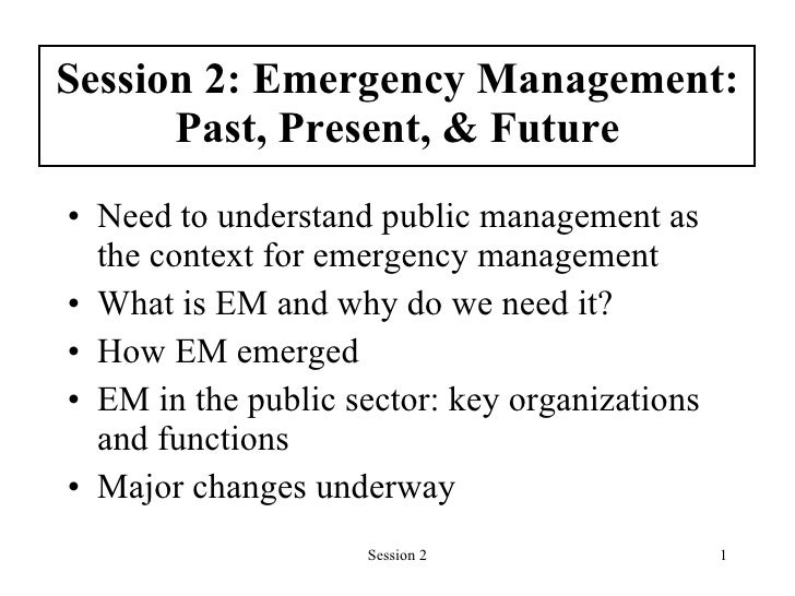 Session 2: Emergency Management: Past, Present, & Future <ul><li>Need to understand public management as the context for e...