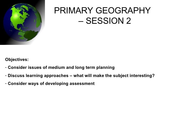 PRIMARY GEOGRAPHY  –  SESSION 2 <ul><li>Objectives: </li></ul><ul><li>Consider issues of medium and long term planning </l...