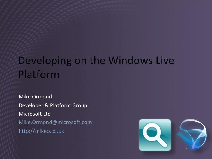 Developing on the Windows Live Platform Mike Ormond Developer & Platform Group Microsoft Ltd [email_address] http://mikeo....