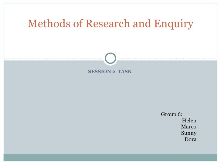 SESSION 2  TASK  Methods of Research and Enquiry Group 6: Helen Marco Sunny Dora