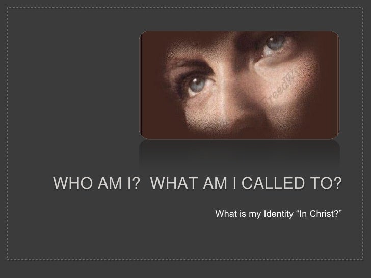 """WHO AM I? WHAT AM I CALLED TO?                What is my Identity """"In Christ?"""""""