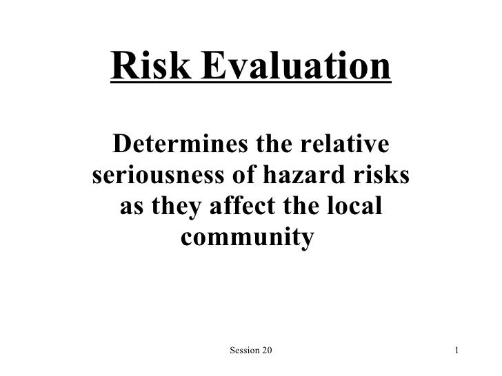 Risk Evaluation Determines the relative seriousness of hazard risks   as they   affect the local community