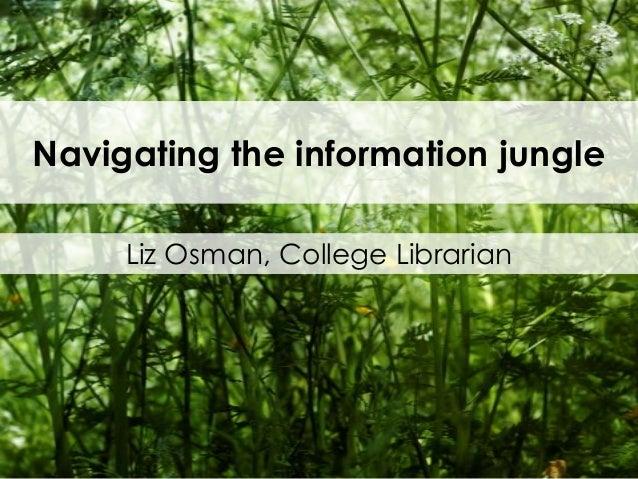 Navigating the information jungle Liz Osman, College Librarian