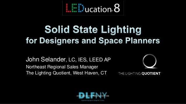 John Selander, LC, IES, LEED AP Northeast Regional Sales Manager The Lighting Quotient, West Haven, CT