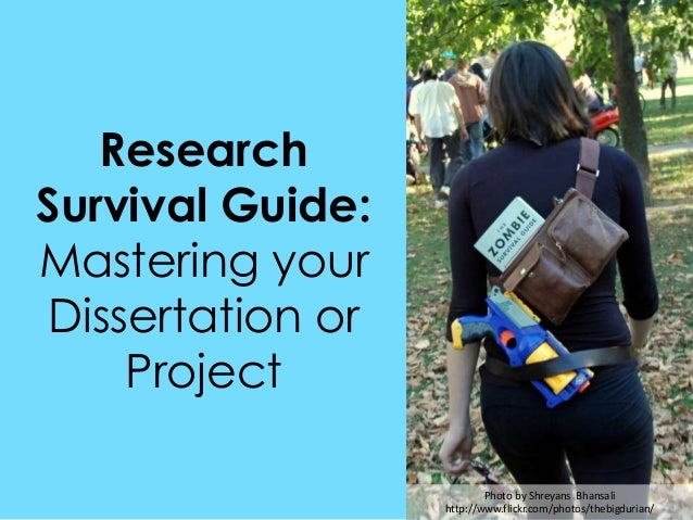 Research Survival Guide: Mastering your Dissertation or Project Photo by Shreyans Bhansali http://www.flickr.com/photos/th...