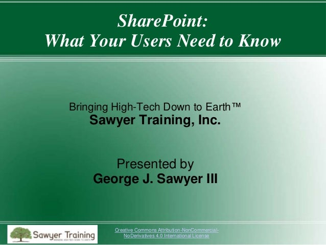 SharePoint: What Your Users Need to Know  Bringing High-Tech Down to Earth™  Sawyer Training, Inc. Presented by George J. ...