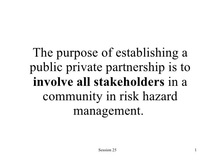 The purpose of establishing a public private partnership is to  involve all stakeholders  in a community in risk hazard ma...