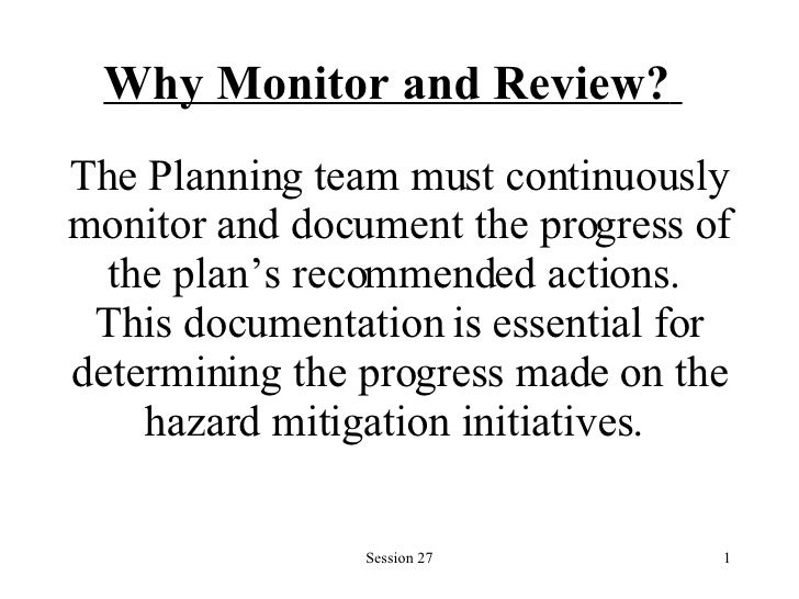 Why Monitor and Review?   The Planning team must continuously monitor and document the progress of the plan's recommended ...