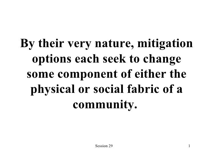 By their very nature,   mitigation options each seek to change some component of either the physical or social fabric of a...