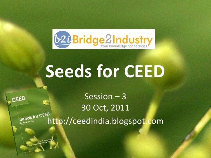 Seeds for CEED          Session – 3         30 Oct, 2011http://ceedindia.blogspot.com