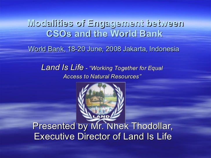 Modalities of Engagement between CSOs and the World Bank   World Bank, 18-20 June, 2008 Jakarta, Indonesia   Land Is Life ...