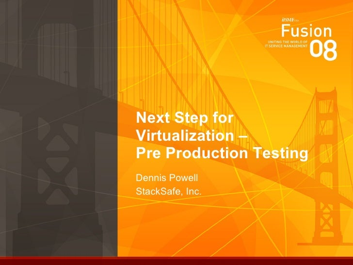Next Step for Virtualization –  Pre Production Testing Dennis Powell StackSafe, Inc.
