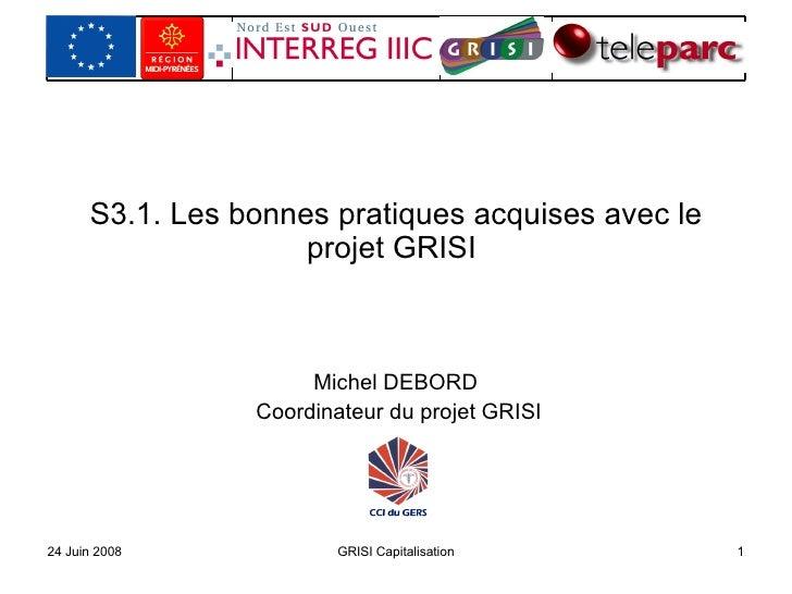 S3.1. Les bonnes pratiques acquises avec le projet GRISI  Michel DEBORD  Coordinateur du projet GRISI