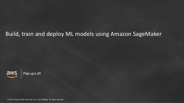 © 2018, Amazon Web Services, Inc. or its Affiliates. All rights reserved. Pop-up Loft Build, train and deploy ML models us...