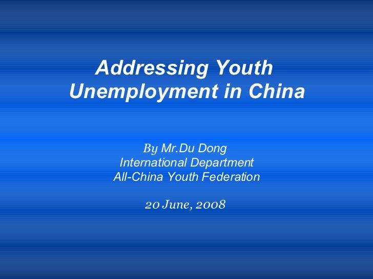 <ul><li>Addressing Youth  </li></ul><ul><li>Unemployment in China </li></ul><ul><li>By  Mr.Du Dong  </li></ul><ul><li>Inte...