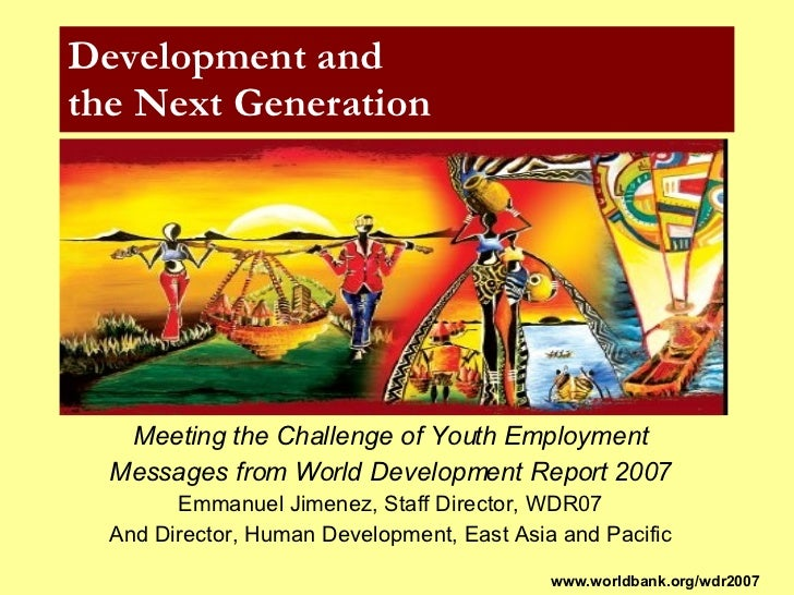 Development and  the Next Generation Meeting the Challenge of Youth Employment Messages from World Development Report 2007...