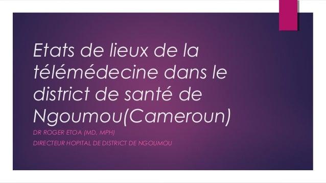 Etats de lieux de la télémédecine dans le district de santé de Ngoumou(Cameroun) DR ROGER ETOA (MD, MPH) DIRECTEUR HOPITAL...