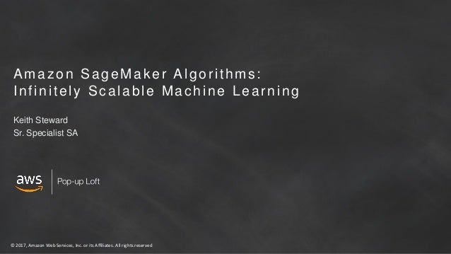 © 2017, Amazon Web Services, Inc. or its Affiliates. All rights reserved Amazon SageMaker Algorithms: Infinitely Scalable ...
