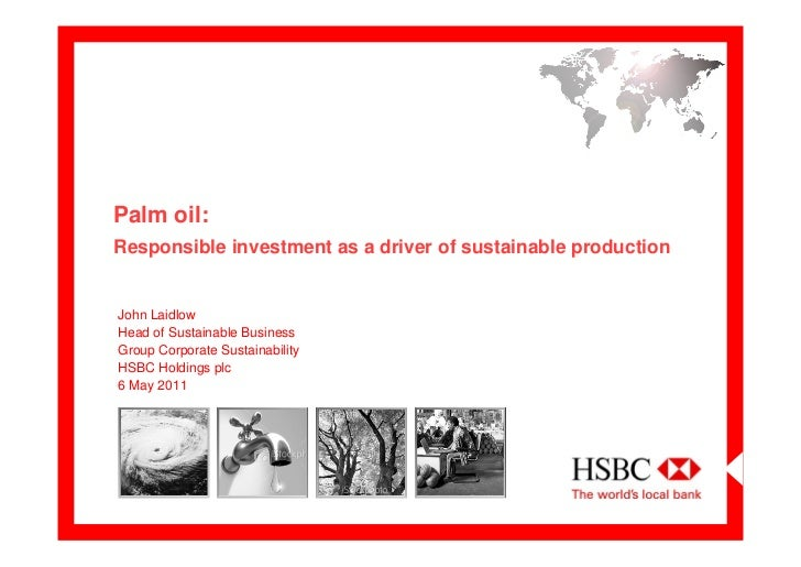 Palm oil:Responsible investment as a driver of sustainable productionJohn LaidlowHead of Sustainable BusinessGroup Corpora...