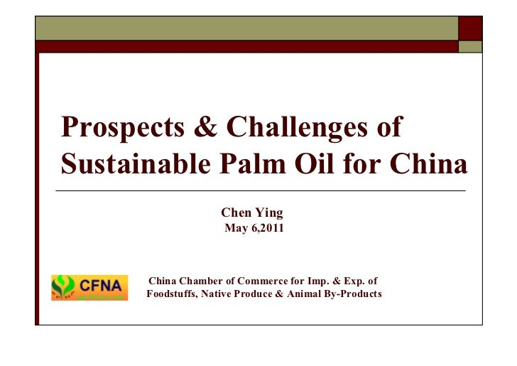 Prospects & Challenges ofSustainable Palm Oil for China                    Chen Ying                     May 6,2011      C...