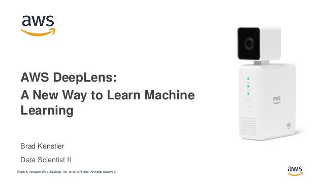 © 2018, Amazon Web Services, Inc. or its Affiliates. All rights reserved. Brad Kenstler AWS DeepLens: A New Way to Learn M...